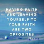 Having faith and leaving yourself to faith are opposites